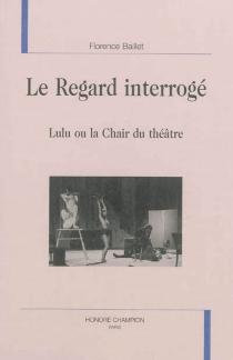 Le regard interrogé : Lulu ou La chair du théâtre - FlorenceBaillet