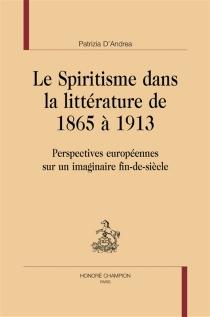 Le spiritisme dans la littérature de 1865 à 1913 : perspectives européennes sur un imaginaire fin-de-siècle - PatriziaD'Andrea