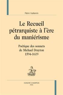 Le recueil pétrarquiste à l'ère du maniérisme : poétique des sonnets de Michael Drayton, 1594-1619 - RémiVuillemin