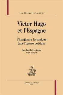 Victor Hugo et l'Espagne : l'imaginaire hispanique dans l'oeuvre poétique - José-ManuelLosada-Goya