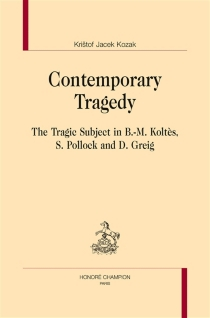 Contemporary tragedy : the tragic subject in B.-M. Koltès, S. Pollock and D. Greig - Kristof Jacek Kozak