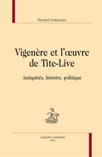 Vigenère et l'oeuvre de Tite-Live : antiquités, histoire et politique - RichardCrescenzo
