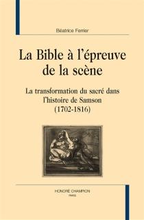 La Bible à l'épreuve de la scène : la transformation du sacré dans l'histoire de Samson : 1702-1816 - BéatriceFerrier