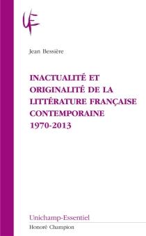 Inactualité et originalité de la littérature française contemporaine : 1970-2013 - JeanBessière