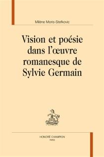 Vision et poésie dans l'oeuvre romanesque de Sylvie Germain - MilèneMoris-Stefkovic