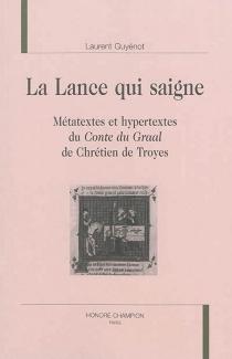 La lance qui saigne : métatextes et hypertextes du Conte du Graal de Chrétien de Troyes - LaurentGuyénot