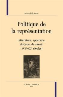 Politique de la représentation : littérature, spectacle, discours de savoir : XVIIe-XXIe siècles - MartialPoirson
