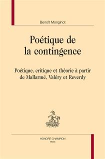 Poétique de la contingence : poétique, critique et théorie à partir de Mallarmé, Valéry et Reverdy - BenoîtMonginot