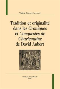 Tradition et originalité dans les Croniques et conquestes de Charlemaine de David Aubert - ValérieGuyen-Croquez