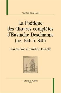 La poétique des Oeuvres complètes d'Eustache Deschamps (ms. BnF fr. 840) : composition et variation formelle - ClotildeDauphant