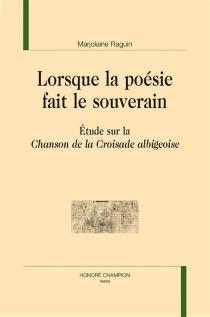 Lorsque la poésie fait le souverain : étude sur la Chanson de la croisade albigeoise - MarjolaineRaguin