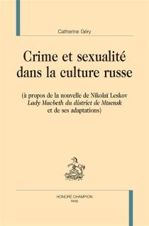 Crime et sexualité dans la culture russe : à propos de la nouvelle de Nikolaï Leskov Lady Macbeth du district de Mtsensk et de ses adaptations - CatherineGéry