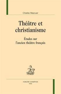 Théâtre et christianisme : études sur l'ancien théâtre français - CharlesMazouer