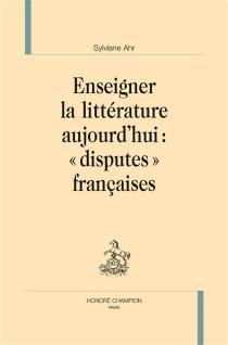 """Enseigner la littérature aujourd'hui : """"disputes"""" françaises - SylvianeAhr"""