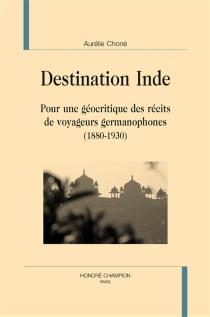 Destination Inde : pour une géocritique des récits de voyageurs germanophones : 1880-1930 - AurélieChoné
