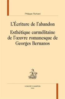 L'écriture de l'abandon : esthétique carmélitaine de l'oeuvre romanesque de Georges Bernanos - PhilippeRichard