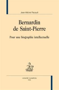 Bernardin de Saint-Pierre : pour une biographie intellectuelle - Jean-MichelRacault