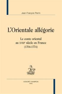 L'orientale allégorie : le conte oriental au XVIIIe siècle en France (1704-1774) - Jean-FrançoisPerrin