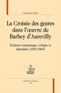 La croisée des genres dans l'oeuvre de Barbey d'Aurevilly : écritures romanesque, critique et épistolaire (1851-1865) - FrédériqueMarro