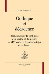 Gothique et décadence : recherches sur la continuité d'un mythe et d'un genre au XIXe siècle en Grande-Bretagne et en France - JoëllePrungnaud