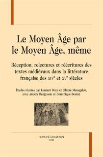 Le Moyen Age par le Moyen Age, même : réception, relectures et réécritures des textes médiévaux dans la littérature française des XIVe et XVe siècles -