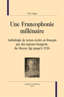 Une francophonie millénaire : anthologie de textes écrits en français par des auteurs hongrois, du Moyen Age jusqu'à 1918 -