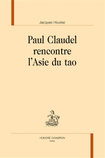 Paul Claudel rencontre l'Asie du tao - Jacques Houriez