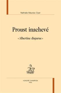 Proust inachevé : le dossier Albertine disparue - NathalieMauriac Dyer