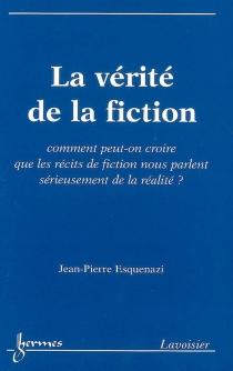 La vérité de la fiction : comment peut-on croire que les récits de fiction nous parlent sérieusement de la réalité ? - Jean-PierreEsquenazi