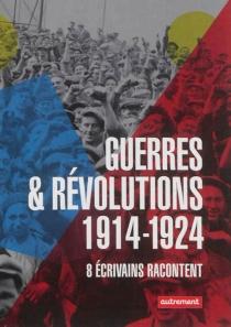 Guerres et révolutions : 1914-1924 : 8 écrivains racontent -