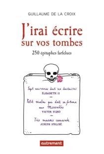 J'irai écrire sur vos tombes : 250 épitaphes insolites - Guillaume deLa Croix