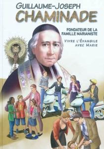 Guillaume-Joseph Chaminade : fondateur de la famille marianiste : vivre l'Evangile avec Marie - MarieMalcurat