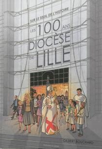 Sur le seuil de l'histoire : les 100 ans du diocèse de Lille - GilbertBouchard
