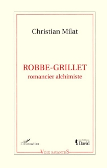 Robbe-Grillet : romancier alchimiste - ChristianMilat