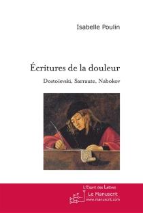 Ecritures de la douleur : Dostoïevski, Sarraute, Nabokov : essai sur l'usage de la fiction - IsabellePoulin