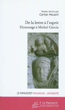 De la lettre à l'esprit : hommage à Michel Garcia : témoignages et travaux de ses collègues, amis et anciens doctorants -