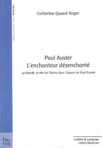 Paul Auster, l'enchanteur désenchanté : le monde, le moi et l'autre dans l'oeuvre de Paul Auster - CatherineQuarré-Roger
