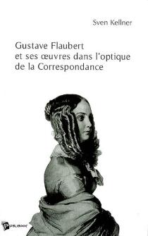 Gustave Flaubert et ses oeuvres dans l'optique de la correspondance - SvenKellner