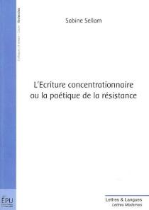 L'écriture concentrationnaire ou La poétique de la résistance - SabineSellam