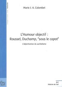 L'humour objectif : Roussel, Duchamp, sous le capot : l'objectivation du surréalisme - Marie J. A.Colombet