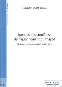 Spectres des Lumières, du frissonnement au frisson : mutations gothiques du XVIIIe au XXIe siècle - ElizabethDurot-Boucé