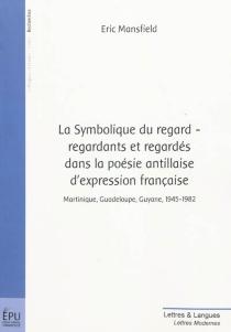 La symbolique du regard : regardants et regardés dans la poésie antillaise d'expression française : Martinique, Guadeloupe, Guyane, 1945-1982 - ÉricMansfield