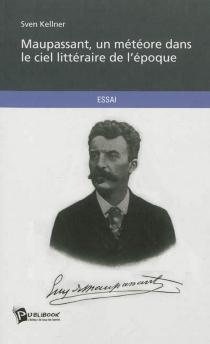 Maupassant, un météore dans le ciel littéraire de l'époque : essai - SvenKellner
