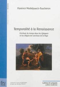 Temporalité à la Renaissance : l'écriture du temps dans les Eglogues et les Elégies de Garcilaso de la Vega - FlorenceMadelpuech-Toucheron