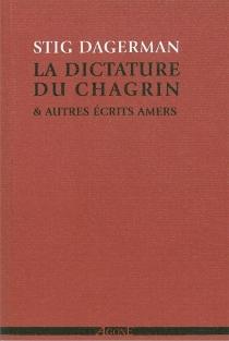 La dictature du chagrin : et autres écrits amers (1945-1953) - StigDagerman