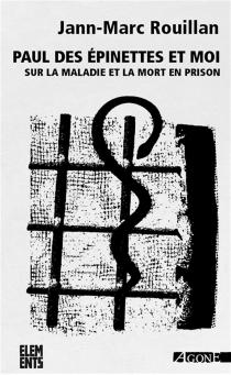 Paul des Épinettes et moi : sur la maladie et la mort en prison - Jean-MarcRouillan
