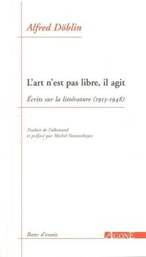 L'art n'est pas libre, il agit : écrits sur la littérature (1913-1948) - AlfredDöblin