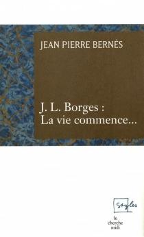J.L. Borges, la vie commence... - Jean-PierreBernés