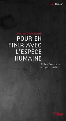 Pour en finir avec l'espèce humaine : et les Français en particulier - PierreDrachline