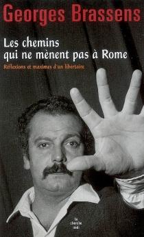 Les chemins qui ne mènent pas à Rome : réflexions et maximes d'un libertaire - GeorgesBrassens
